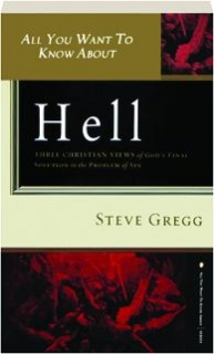 ALL YOU WANT TO KNOW ABOUT HELL: Three Christian Views of God's Final Solution to the Problem of Sin