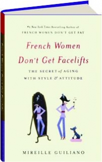 FRENCH WOMEN DON'T GET FACELIFTS: The Secret of Aging with Style & Attitude
