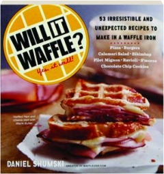 WILL IT WAFFLE? 53 Irresistible and Unexpected Recipes to Make in a Waffle Iron