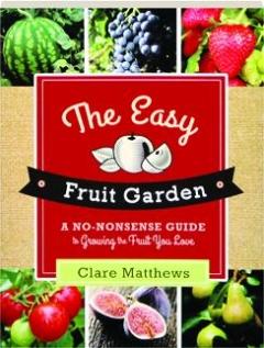 THE EASY FRUIT GARDEN: A No-Nonsense Guide to Growing the Fruit You Love