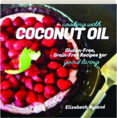 COOKING WITH COCONUT OIL: Gluten-Free, Grain-Free Recipes for Good Living