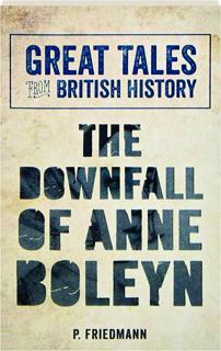 THE DOWNFALL OF ANNE BOLEYN