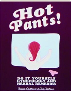 HOT PANTS! Do It Yourself Gynecology and Herbal Remedies