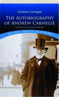 THE AUTOBIOGRAPHY OF ANDREW CARNEGIE AND HIS ESSAY <I>THE GOSPEL OF WEALTH</I>