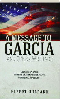 A MESSAGE TO GARCIA AND OTHER WRITINGS