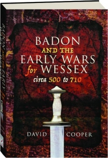 BADON AND THE EARLY WARS FOR WESSEX, CIRCA 500-710