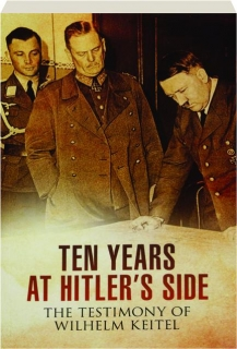 TEN YEARS AT HITLER'S SIDE: The Testimony of Wilhelm Keitel