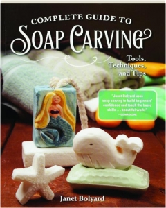 COMPLETE GUIDE TO SOAP CARVING: Tools, Techniques, and Tips