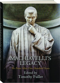 MACHIAVELLI'S LEGACY: <I>The Prince</I> After Five Hundred Years