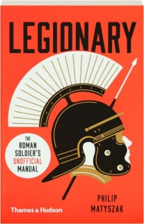 LEGIONARY: The Roman Soldier's Unofficial Manual