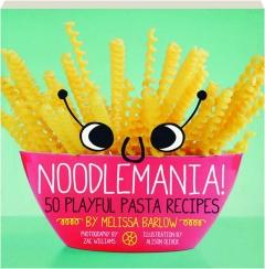 NOODLEMANIA! 50 Playful Pasta Recipes
