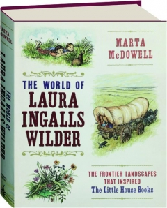 THE WORLD OF LAURA INGALLS WILDER: The Frontier Landscapes That Inspired the <I>Little House</I> Books