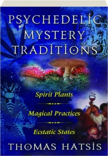 PSYCHEDELIC MYSTERY TRADITIONS: Spirit Plants, Magical Practices, Ecstatic States