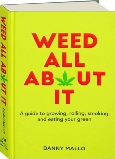 WEED ALL ABOUT IT: A Guide to Growing, Rolling, Smoking, and Eating Your Green