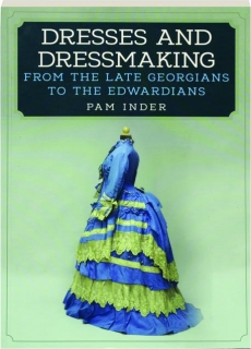 DRESSES AND DRESSMAKING FROM THE LATE GEORGIANS TO THE EDWARDIANS