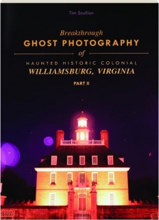 BREAKTHROUGH GHOST PHOTOGRAPHY OF HAUNTED HISTORIC COLONIAL WILLIAMSBURG, VIRGINIA, PART II