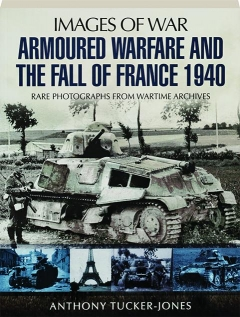 ARMOURED WARFARE AND THE FALL OF FRANCE 1940: Images of War