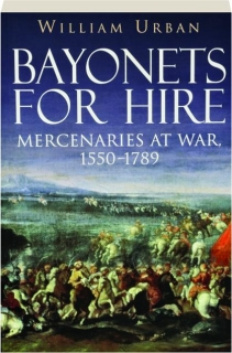 BAYONETS FOR HIRE: Mercenaries at War, 1550-1789
