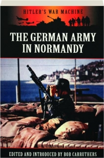 THE GERMAN ARMY IN NORMANDY: Hitler's War Machine