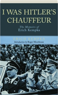 I WAS HITLER'S CHAUFFEUR: The Memoirs of Erich Kempka