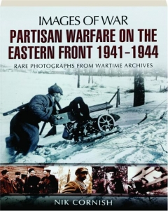 PARTISAN WARFARE ON THE EASTERN FRONT 1941-1944: Images of War
