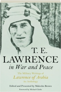 T.E. LAWRENCE IN WAR AND PEACE: The Military Writings of Lawrence of Arabia--An Anthology