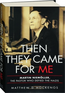 THEN THEY CAME FOR ME: Martin Niemoller, the Pastor Who Defied the Nazis