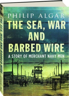 THE SEA, WAR AND BARBED WIRE: A Story of Merchant Navy Men