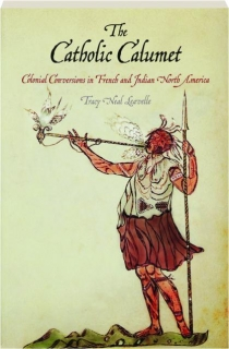 THE CATHOLIC CALUMET: Colonial Conversions in French and Indian North America