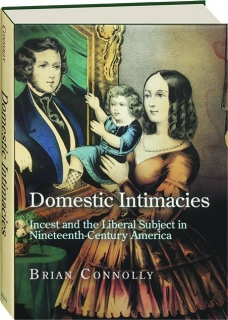 DOMESTIC INTIMACIES: Incest and the Liberal Subject in Nineteenth-Century America