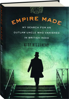 EMPIRE MADE: My Search for an Outlaw Uncle Who Vanished in British India