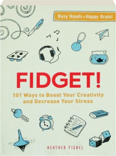 FIDGET! 101 Ways to Boost Your Creativity and Decrease Your Stress