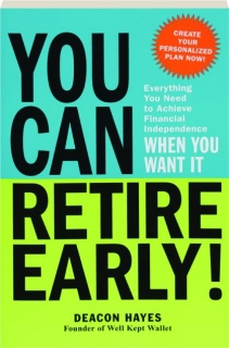 YOU CAN RETIRE EARLY! Everything You Need to Achieve Financial Independence When You Want It