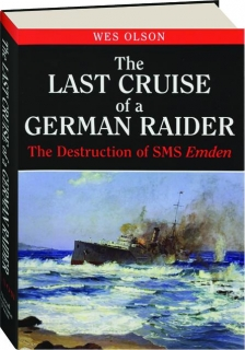 THE LAST CRUISE OF A GERMAN RAIDER: The Destruction of SMS <I>Emden</I>