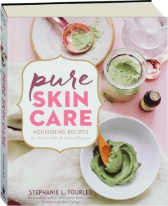 PURE SKIN CARE: Nourishing Recipes for Vibrant Skin & Natural Beauty