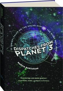 DISPATCHES FROM PLANET 3: 32 (Brief) Tales on the Solar System, the Milky Way, and Beyond