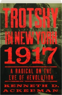 TROTSKY IN NEW YORK, 1917: A Radical on the Eve of Revolution