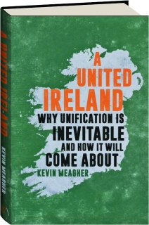 A UNITED IRELAND: Why Unification Is Inevitable and How It Will Come About