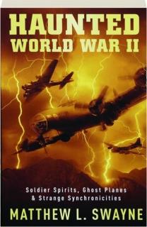 HAUNTED WORLD WAR II: Soldier Spirits, Ghost Planes & Strange Synchronicities