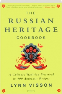 THE RUSSIAN HERITAGE COOKBOOK: A Culinary Tradition Preserved in 400 Authentic Recipes