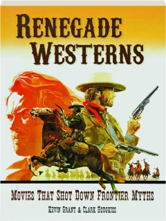 RENEGADE WESTERNS: Movies That Shot Down Frontier Myths