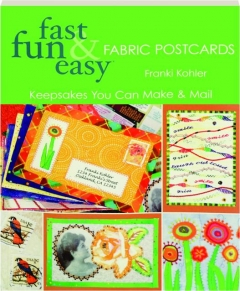 FAST, FUN & EASY FABRIC POSTCARDS: Keepsakes You Can Make & Mail