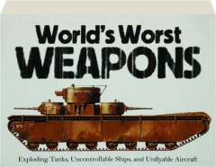 WORLD'S WORST WEAPONS: Exploding Tanks, Uncontrollable Ships, and Unflyable Aircraft