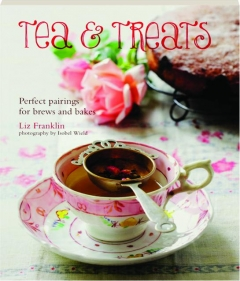 TEA & TREATS: Perfect Pairings for Brews and Bakes