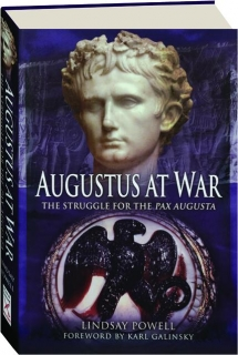 AUGUSTUS AT WAR: The Struggle for the <I>Pax Augusta</I>