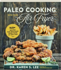 PALEO COOKING WITH YOUR AIR FRYER: 80+ Recipes for Healthier Fried Food in Less Time