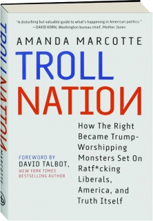 TROLL NATION: How the Right Became Trump-Worshipping Monsters Set on Ratf*cking Liberals, America, and Truth Itself