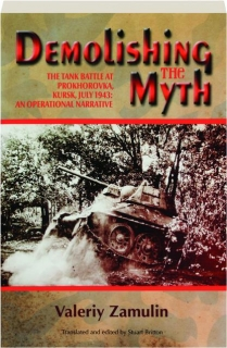 DEMOLISHING THE MYTH: The Tank Battle at Prokhorovka, Kursk, July 1943--An Operational Narrative