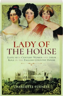 LADY OF THE HOUSE: Elite 19th Century Women and Their Role in the English Country House