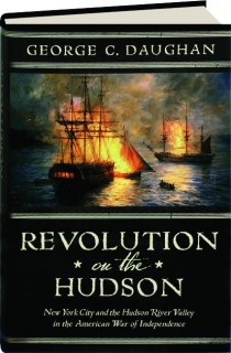 REVOLUTION ON THE HUDSON: New York City and the Hudson River Valley in the American War of Independence